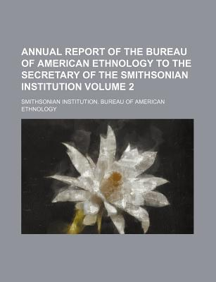 Annual Report of the Bureau of American Ethnology to the Secretary of the Smithsonian Institution Volume 2