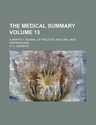 The Medical Summary Volume 13; A Monthly Journal of Practical Medicine, New Preparations
