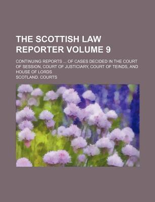 The Scottish Law Reporter Volume 9; Continuing Reports of Cases Decided in the Court of Session, Court of Justiciary, Court of Teinds, and House of Lords