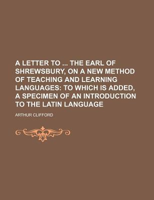 A Letter to the Earl of Shrewsbury, on a New Method of Teaching and Learning Languages