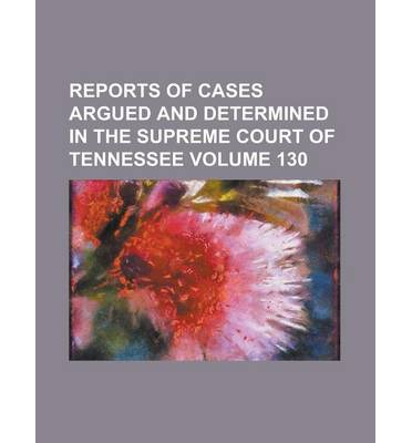 Reports of Cases Argued and Determined in the Supreme Court of Tennessee Volume 130