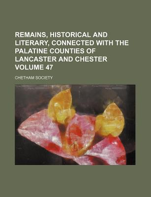 Remains, Historical and Literary, Connected with the Palatine Counties of Lancaster and Chester Volume 47