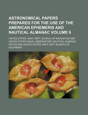Astronomical Papers Prepared for the Use of the American Ephemeris and Nautical Almanac Volume 6