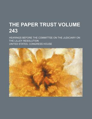 The Paper Trust Volume 243; Hearings Before the Committee on the Judiciary on the Lilley Resolution