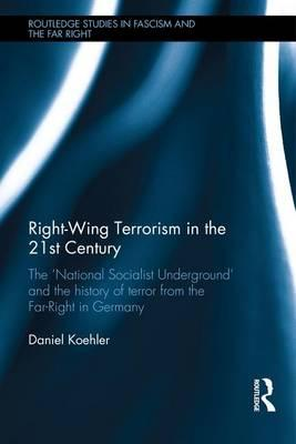 Right-Wing Terrorism in the 21st Century : The 'National Socialist Underground' and the History of Terror from the Far-Right in Germany