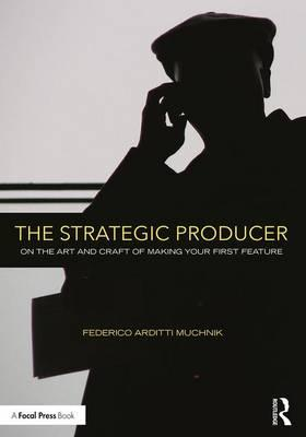 The Strategic Producer : On the Art and Craft of Making Your First Feature