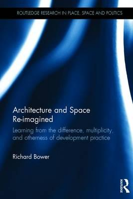 Architecture and Space Re-Imagined : Learning from the Difference, Multiplicity, and Otherness of Development Practice