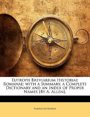 Eutropii Breviarium Historiae Romanae; With a Summary, a Complete Dictionary and an Index of Proper Names [By A. Allen].