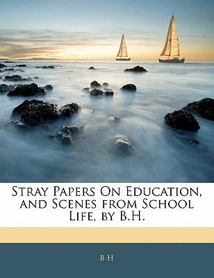 Stray Papers on Education, and Scenes from School Life, by B.H.