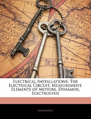 Reddit Books download Electrical Installations : The Electrical Circuit, Measurement, Elements of Motors, Dynamos, Electrolysis by Anonymous in Spanish PDF