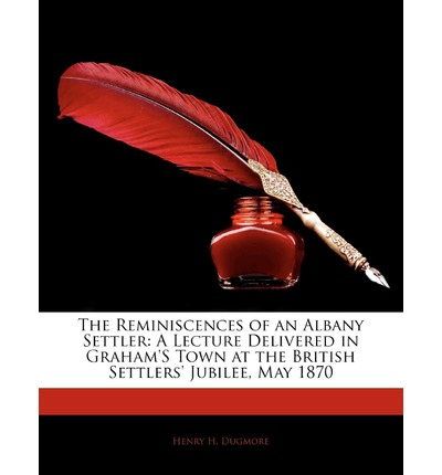 The Reminiscences of an Albany Settler : A Lecture Delivered in Graham's Town at the British Settlers' Jubilee, May 1870