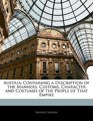 Austria : Containing a Description of the Manners, Customs, Character and Costumes of the People of That Empire
