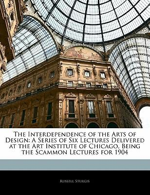 The Interdependence of the Arts of Design : A Series of Six Lectures Delivered at the Art Institute of Chicago, Being the Scammon Lectures for 1904
