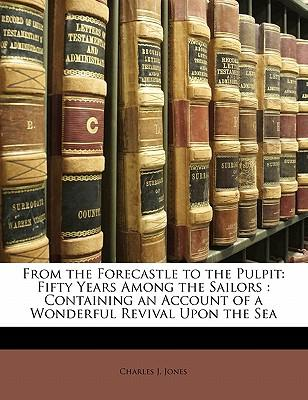 From the Forecastle to the Pulpit : Fifty Years Among the Sailors: Containing an Account of a Wonderful Revival Upon the Sea