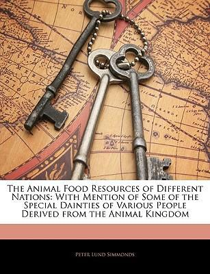 The Animal Food Resources of Different Nations : With Mention of Some of the Special Dainties of Various People Derived from the Animal Kingdom