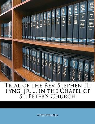 Trial of the REV. Stephen H. Tyng, Jr. ... in the Chapel of St. Peter's Church