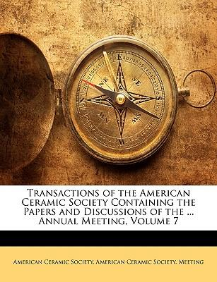 Transactions of the American Ceramic Society Containing the Papers and Discussions of the ... Annual Meeting, Volume 7