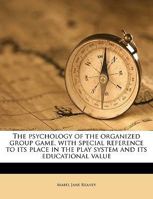 The Psychology of the Organized Group Game, with Special Reference to Its Place in the Play System and Its Educational Value Volume 4