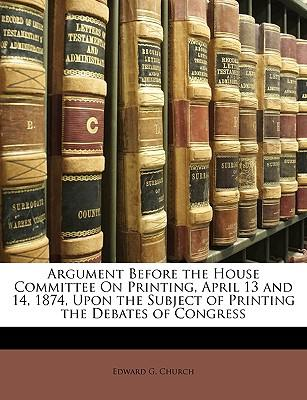 Argument Before the House Committee on Printing, April 13 and 14, 1874, Upon the Subject of Printing the Debates of Congress