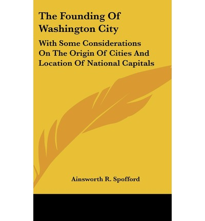 The Founding of Washington City : With Some Considerations on the Origin of Cities and Location of National Capitals