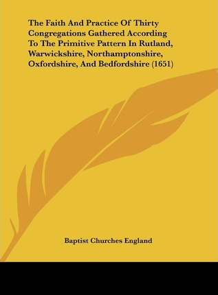 The Faith and Practice of Thirty Congregations Gathered According to the Primitive Pattern in Rutland, Warwickshire, Northamptonshire, Oxfordshire, an