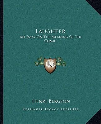 Henri bergson laughter an essay on the meaning of the comic summary