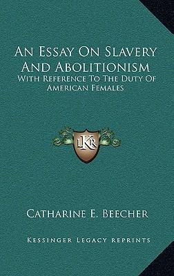 essay on slavery and abolitionism beecher Grimké's letters to catharine beecher began as a series of essays made in response to beecher's an essay on slavery and abolitionism with reference to the duty of american females, which was the abolitionists - angelina grimké american experience, pbs angelina grimke weld: address at.