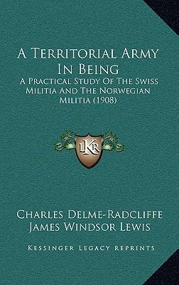 A Territorial Army in Being : A Practical Study of the Swiss Militia and the Norwegian Militia (1908)