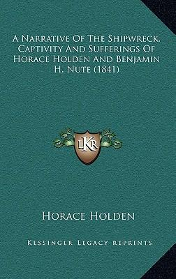 A Narrative of the Shipwreck, Captivity and Sufferings of Horace Holden and Benjamin H. Nute (1841)