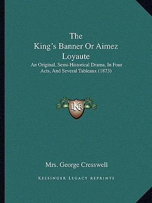 The King's Banner or Aimez Loyaute : An Original, Semi-Historical Drama, in Four Acts, and Several Tableaux (1873)