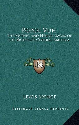 Popol Vuh : The Mythic and Heroic Sagas of the Kiches of Central America