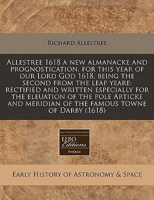 Beste kostenlose E-Book-Download Allestree 1618 a New Almanacke and Prognostication, for This Year of Our Lord God 1618, Being the Second from the Leap Yeare : Rectified and Written Especially for the Eleuation of the Pole Articke an 1171274688 CHM