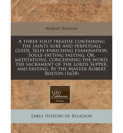 A Three-Fold Treatise Containing the Saints Sure and Perpetuall Guide. Selfe-Enriching Examination. Soule-Fatting Fasting. Or, Meditations, Concerning the Word, the Sacrament of the Lords Supper, and Fasting. by the Master Robert Bolton (1634)