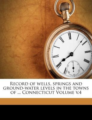 Record of Wells, Springs and Ground-Water Levels in the Towns of ... Connecticut Volume V.4