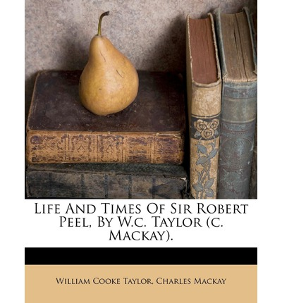 Life and Times of Sir Robert Peel, by W.C. Taylor (C. MacKay).