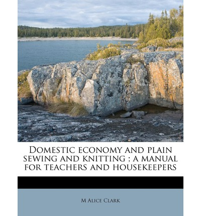 Domestic Economy and Plain Sewing and Knitting; A Manual for Teachers and Housekeepers