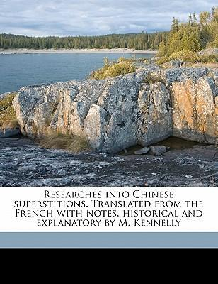 Researches Into Chinese Superstitions. Translated from the French with Notes, Historical and Explanatory by M. Kennelly Volume 1