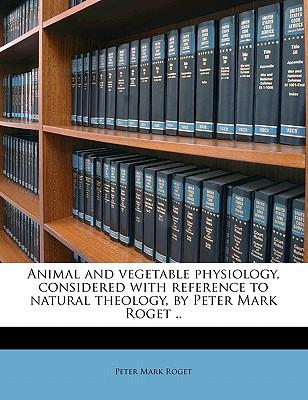 Animal and Vegetable Physiology, Considered with Reference to Natural Theology, by Peter Mark Roget .. Volume 1