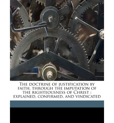 The Doctrine of Justification by Faith, Through the Imputation of the Righteousness of Christ : Explained, Confirmed, and Vindicated
