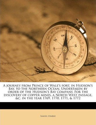 A Journey from Prince of Wale's Fort, in Hudson's Bay, to the Northern Ocean. Undertaken by Order of the Hudson's Bay Company. for the Discovery of Copper Mines, a North West Passage, &C. in the Year 1769, 1770, 1771, & 1772