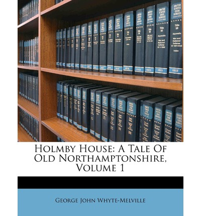 Holmby House : A Tale of Old Northamptonshire, Volume 1