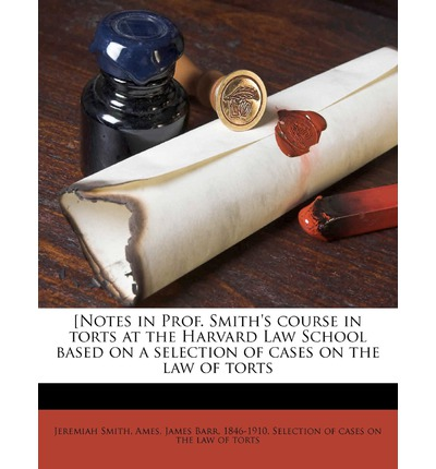 [Notes in Prof. Smith's Course in Torts at the Harvard Law School Based on a Selection of Cases on the Law of Torts