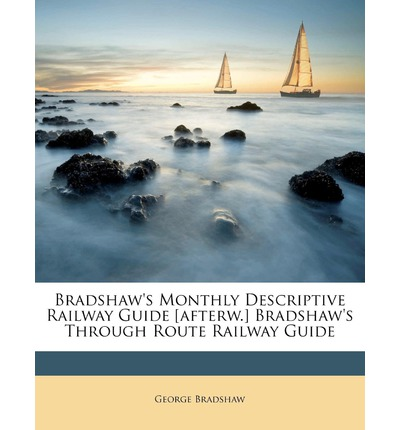 Bradshaw's Monthly Descriptive Railway Guide [Afterw.] Bradshaw's Through Route Railway Guide