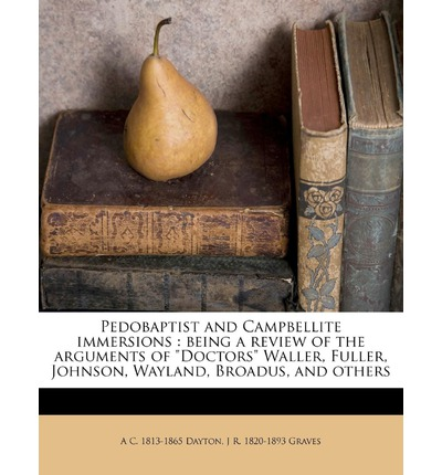 Pedobaptist and Campbellite Immersions : Being a Review of the Arguments of Doctors Waller, Fuller, Johnson, Wayland, Broadus, and Others