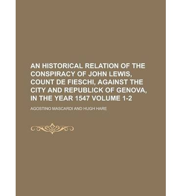 An Historical Relation of the Conspiracy of John Lewis, Count de Fieschi, Against the City and Republick of Genova, in the Year 1547 Volume 1-2
