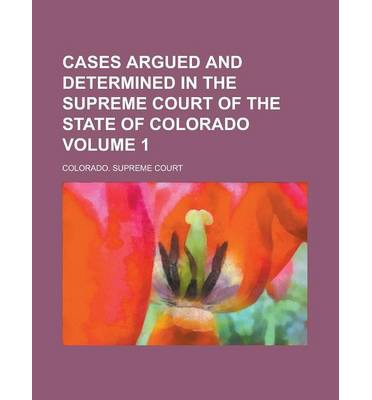 Cases Argued and Determined in the Supreme Court of the State of Colorado Volume 1