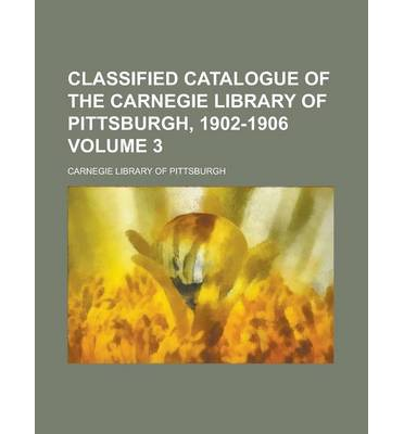Classified Catalogue of the Carnegie Library of Pittsburgh, 1902-1906 Volume 3