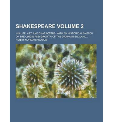 Shakespeare; His Life, Art, and Characters. with an Historical Sketch of the Origin and Growth of the Drama in England... Volume 2