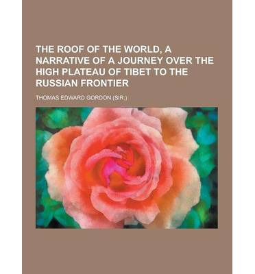 The Roof of the World, a Narrative of a Journey Over the High Plateau of Tibet to the Russian Frontier