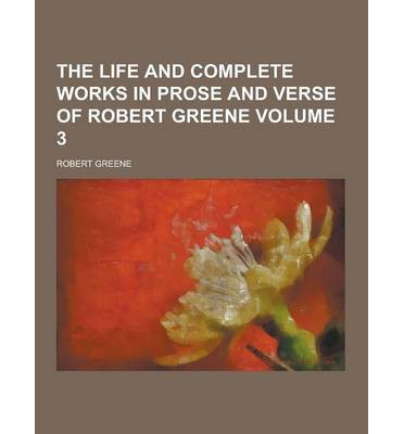 The Life and Complete Works in Prose and Verse of Robert Greene Volume 3